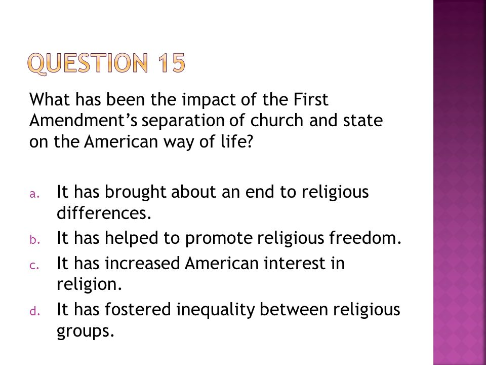 What has been the impact of the First Amendment's separation of church and state on the American way of life? a. It has brought about an end to religi