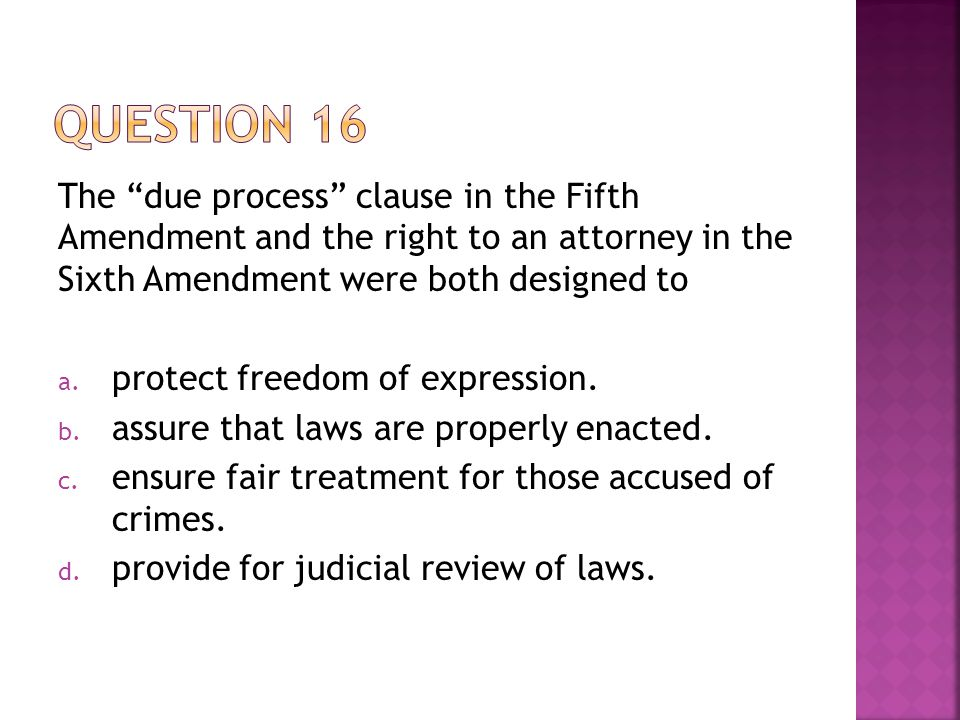 """The """"due process"""" clause in the Fifth Amendment and the right to an attorney in the Sixth Amendment were both designed to a. protect freedom of expres"""