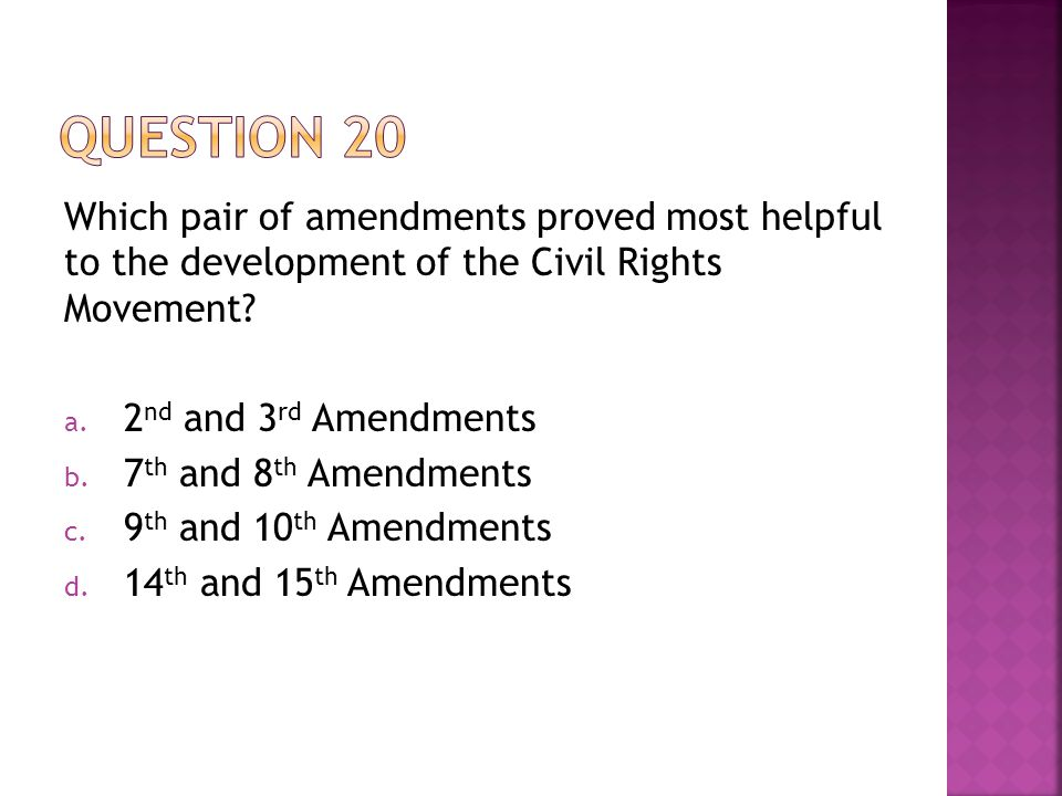Which pair of amendments proved most helpful to the development of the Civil Rights Movement? a. 2 nd and 3 rd Amendments b. 7 th and 8 th Amendments