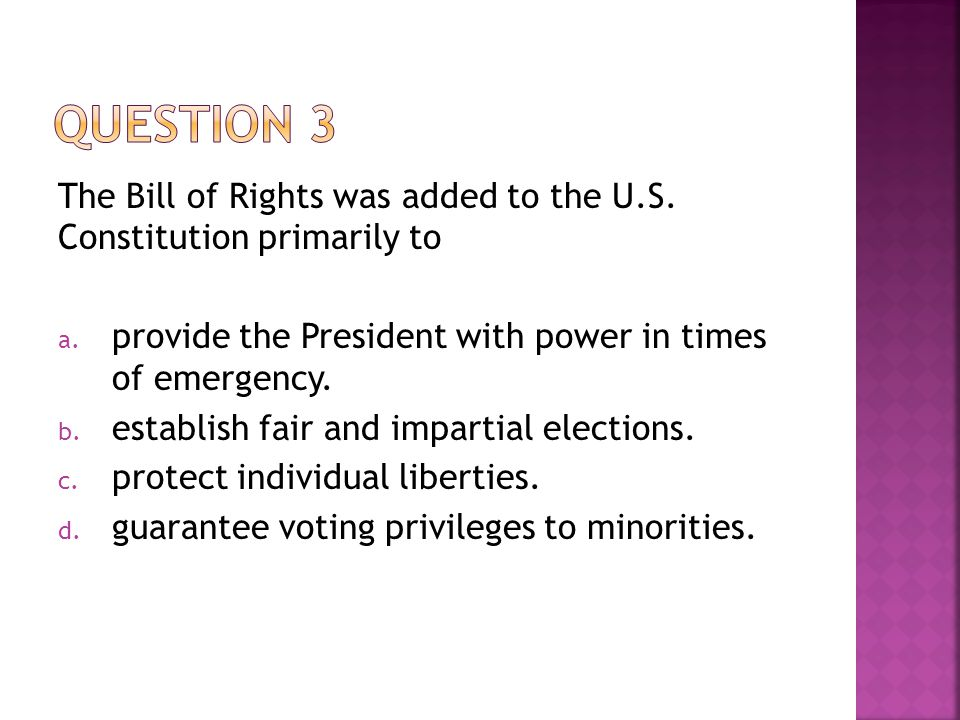 The Bill of Rights was added to the U.S. Constitution primarily to a. provide the President with power in times of emergency. b. establish fair and im