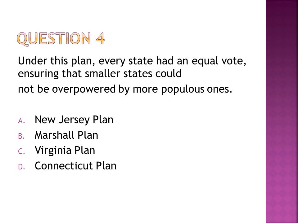 Under this plan, every state had an equal vote, ensuring that smaller states could not be overpowered by more populous ones. A. New Jersey Plan B. Mar
