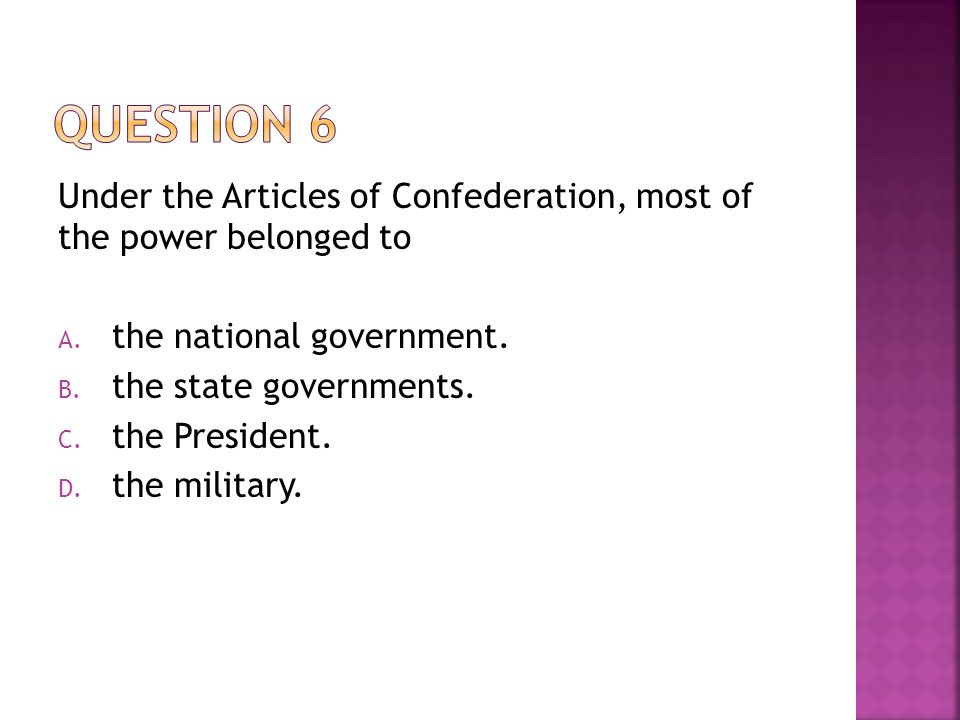 Under the Articles of Confederation, most of the power belonged to A. the national government. B. the state governments. C. the President. D. the mili