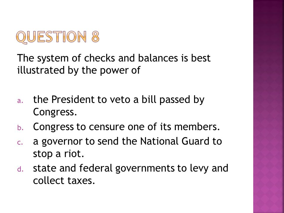 The system of checks and balances is best illustrated by the power of a. the President to veto a bill passed by Congress. b. Congress to censure one o