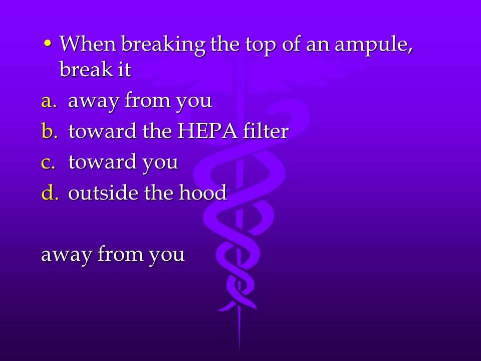 When breaking the top of an ampule, break itWhen breaking the top of an ampule, break it a.away from you b.toward the HEPA filter c.toward you d.outside the hood away from you