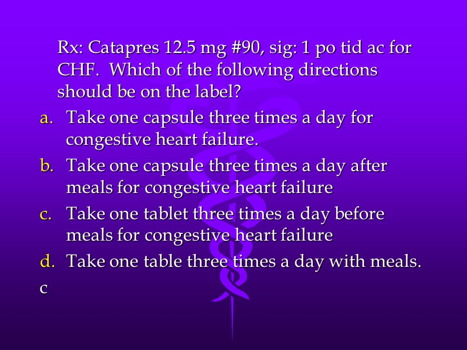 Rx: Catapres 12.5 mg #90, sig: 1 po tid ac for CHF. Which of the following directions should be on the label? a.Take one capsule three times a day for