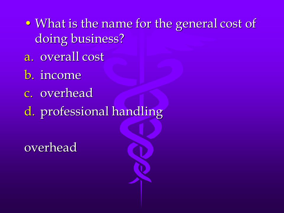 What is the name for the general cost of doing business?What is the name for the general cost of doing business? a.overall cost b.income c.overhead d.