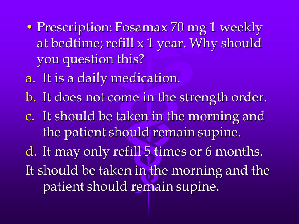 Prescription: Fosamax 70 mg 1 weekly at bedtime; refill x 1 year.
