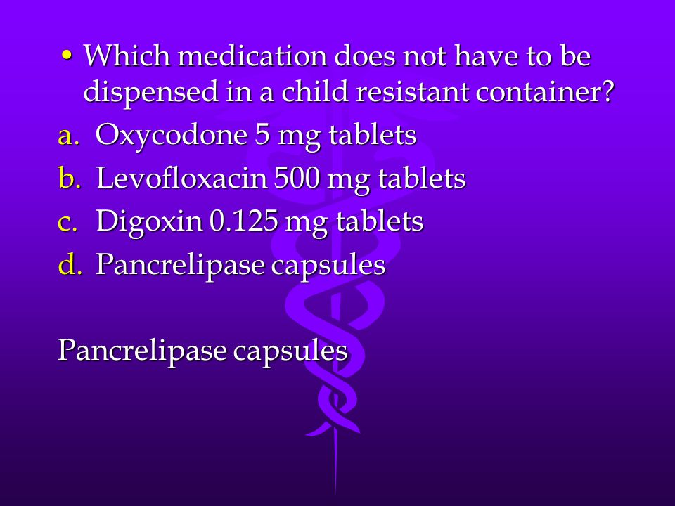 Which medication does not have to be dispensed in a child resistant container?Which medication does not have to be dispensed in a child resistant container.