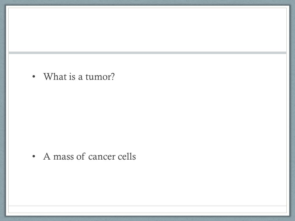 What is a tumor? A mass of cancer cells