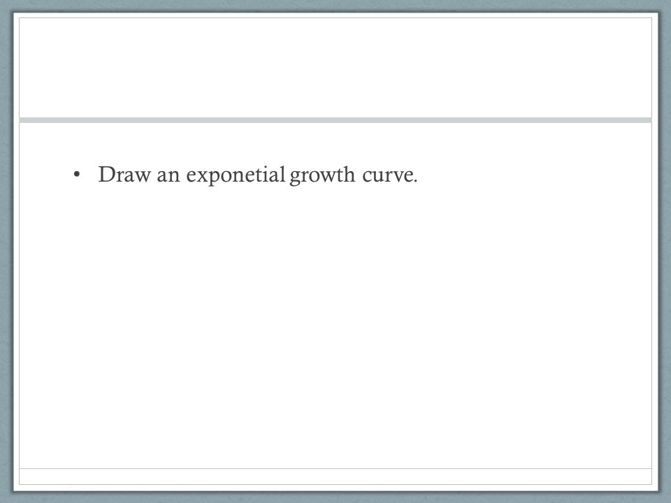 Draw an exponetial growth curve.