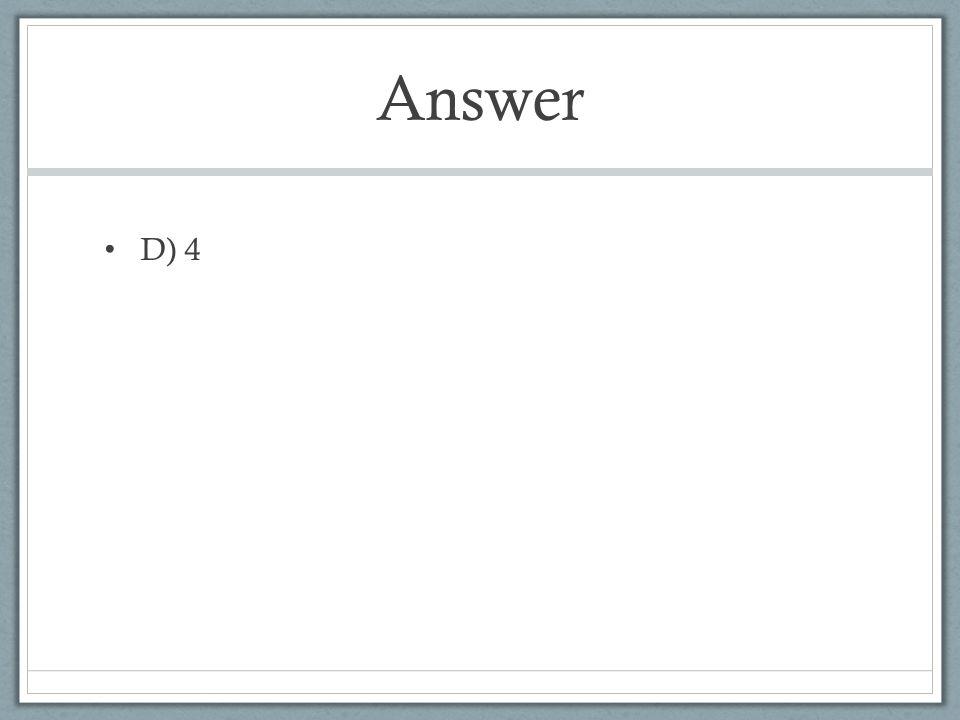 Answer D) 4