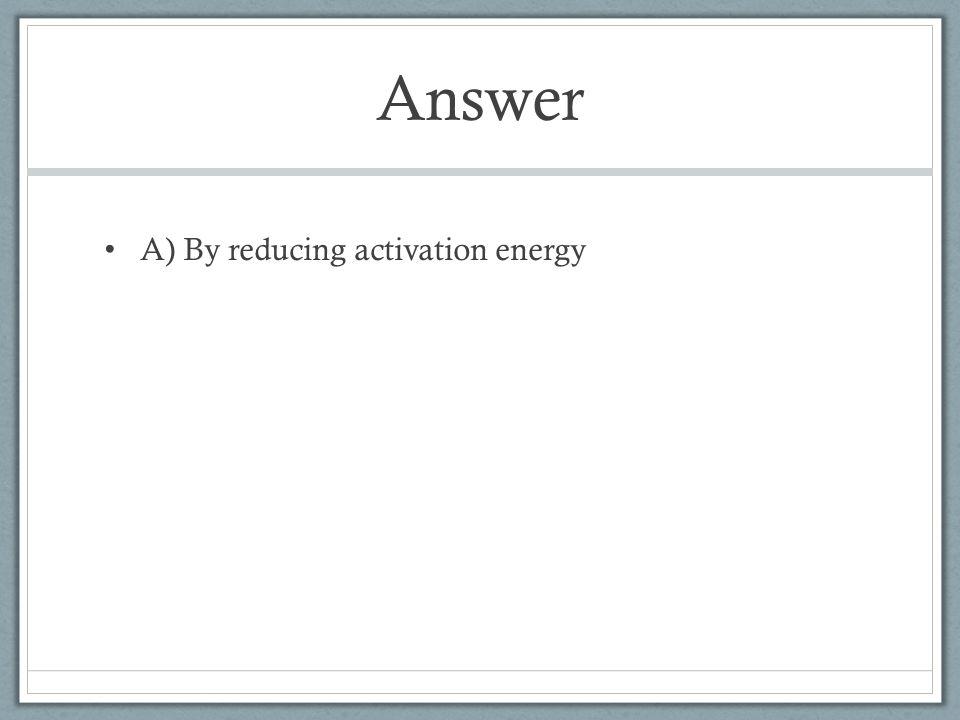 Answer A) By reducing activation energy