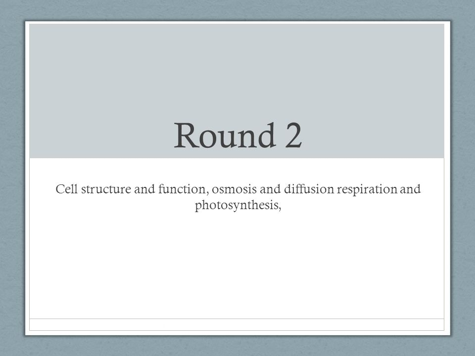 Round 2 Cell structure and function, osmosis and diffusion respiration and photosynthesis,