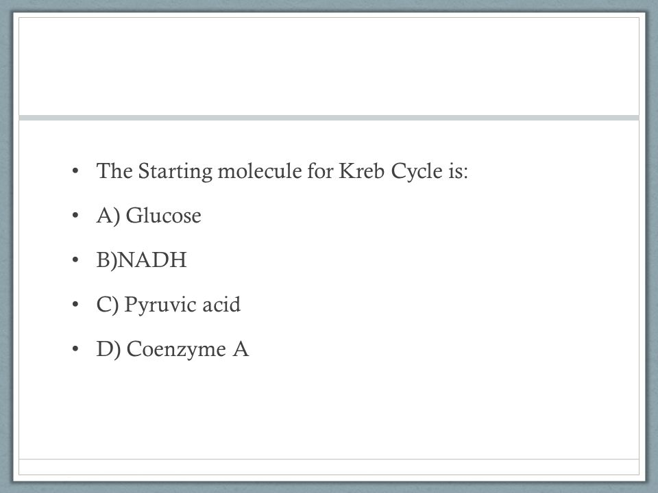The Starting molecule for Kreb Cycle is: A) Glucose B)NADH C) Pyruvic acid D) Coenzyme A