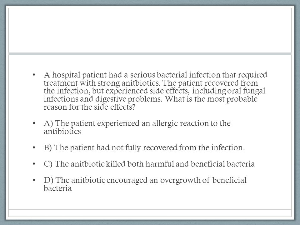 A hospital patient had a serious bacterial infection that required treatment with strong anitbiotics.