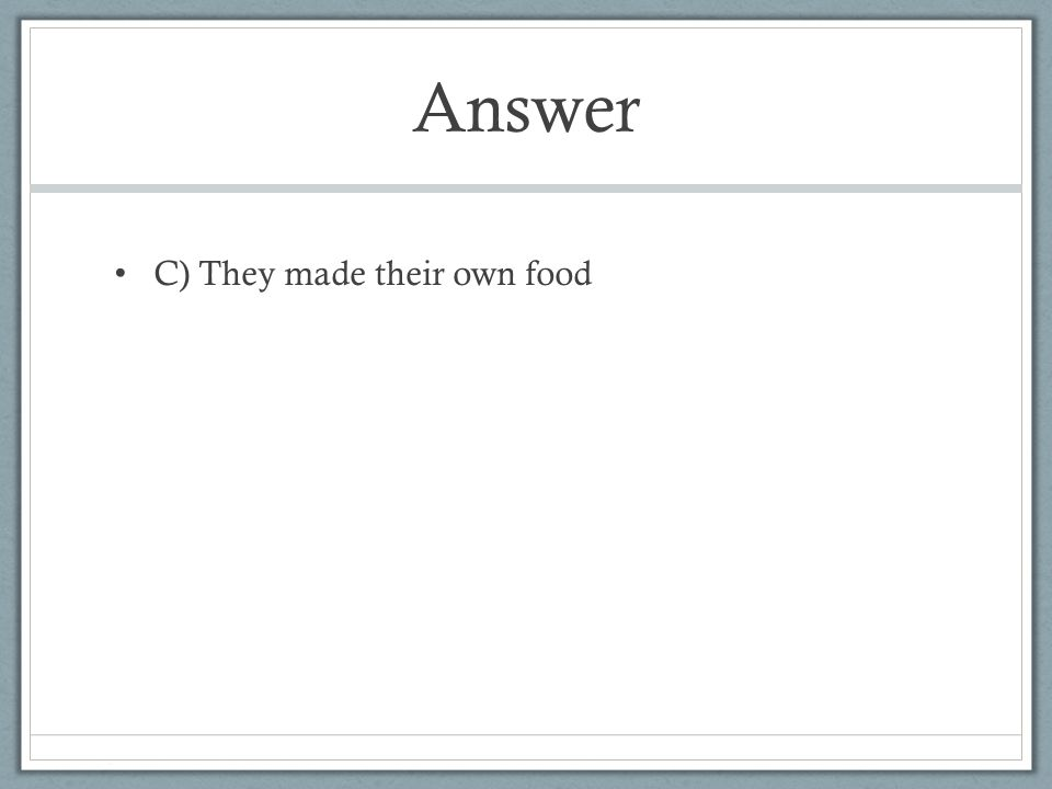Answer C) They made their own food