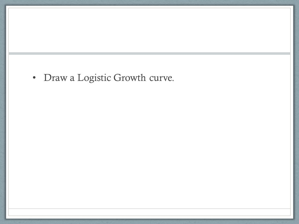 Draw a Logistic Growth curve.