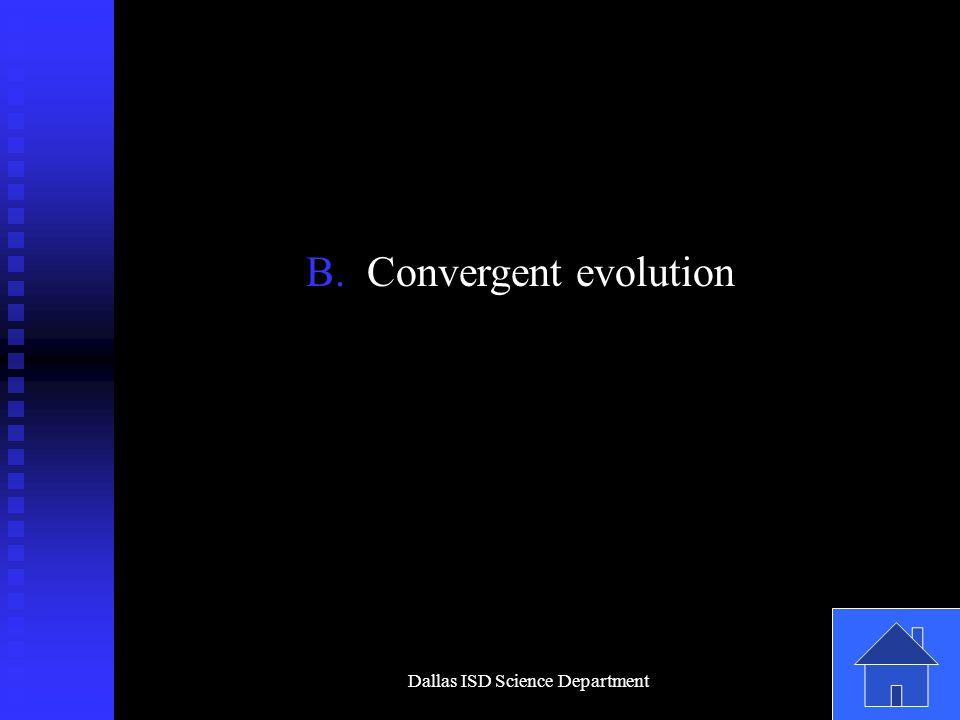 Dallas ISD Science Department B. Convergent evolution
