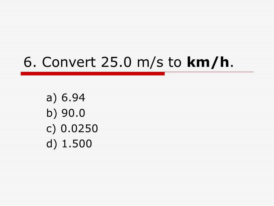 6. Convert 25.0 m/s to km/h. a) 6.94 b) 90.0 c) 0.0250 d) 1.500