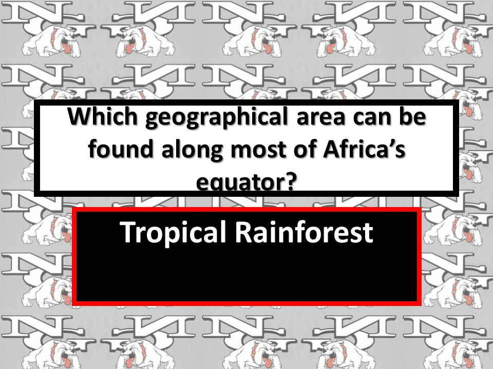 Which geographical area can be found along most of Africa's equator? Tropical Rainforest