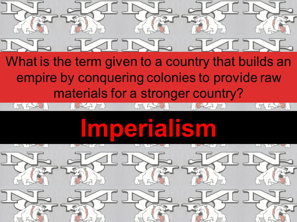 What is the term given to a country that builds an empire by conquering colonies to provide raw materials for a stronger country? Imperialism