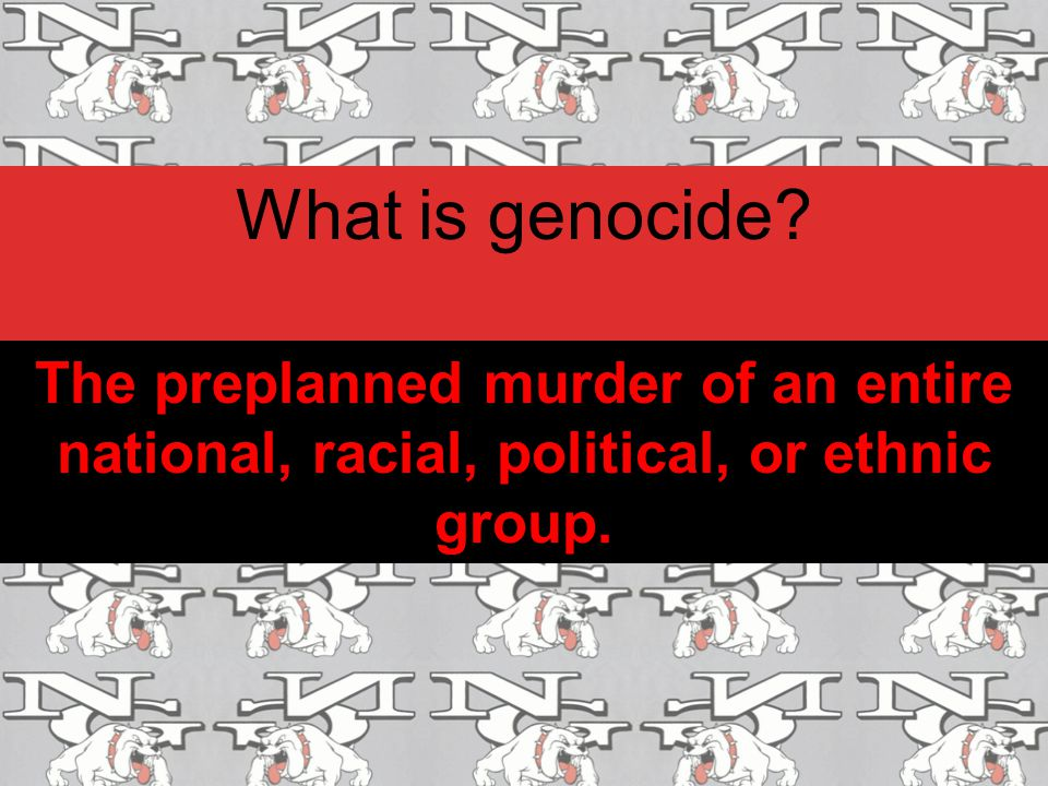 What is genocide? The preplanned murder of an entire national, racial, political, or ethnic group.