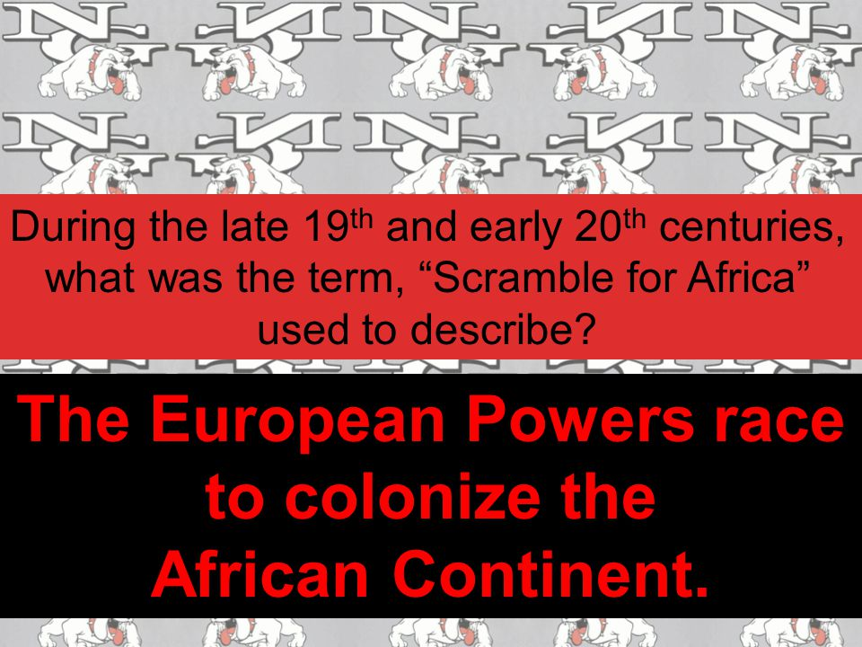"During the late 19 th and early 20 th centuries, what was the term, ""Scramble for Africa"" used to describe? The European Powers race to colonize the A"
