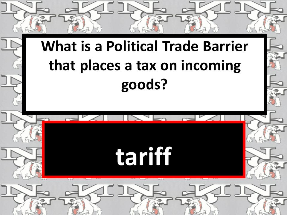 What is a Political Trade Barrier that places a tax on incoming goods? tariff