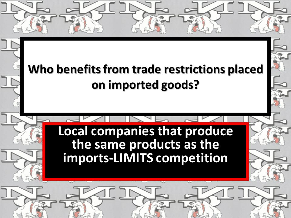 Who benefits from trade restrictions placed on imported goods? Local companies that produce the same products as the imports-LIMITS competition