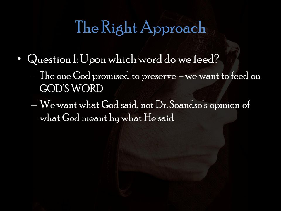 The Right Approach Question 1: Upon which word do we feed? – The one God promised to preserve – we want to feed on GOD'S WORD – We want what God said,