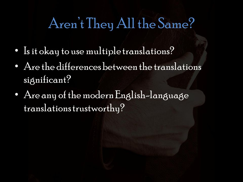 Aren't They All the Same? Is it okay to use multiple translations? Are the differences between the translations significant? Are any of the modern Eng