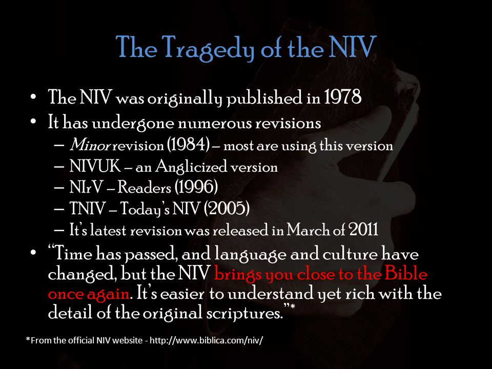 The Tragedy of the NIV The NIV was originally published in 1978 It has undergone numerous revisions – Minor revision (1984) – most are using this version – NIVUK – an Anglicized version – NIrV – Readers (1996) – TNIV – Today's NIV (2005) – It's latest revision was released in March of 2011 Time has passed, and language and culture have changed, but the NIV brings you close to the Bible once again.