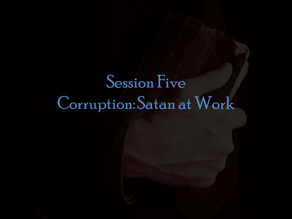 Session Five Corruption: Satan at Work