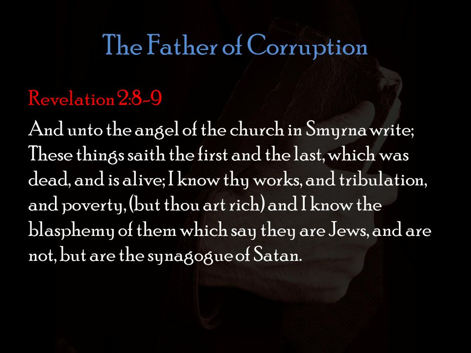 The Father of Corruption Revelation 2:8-9 And unto the angel of the church in Smyrna write; These things saith the first and the last, which was dead, and is alive; I know thy works, and tribulation, and poverty, (but thou art rich) and I know the blasphemy of them which say they are Jews, and are not, but are the synagogue of Satan.