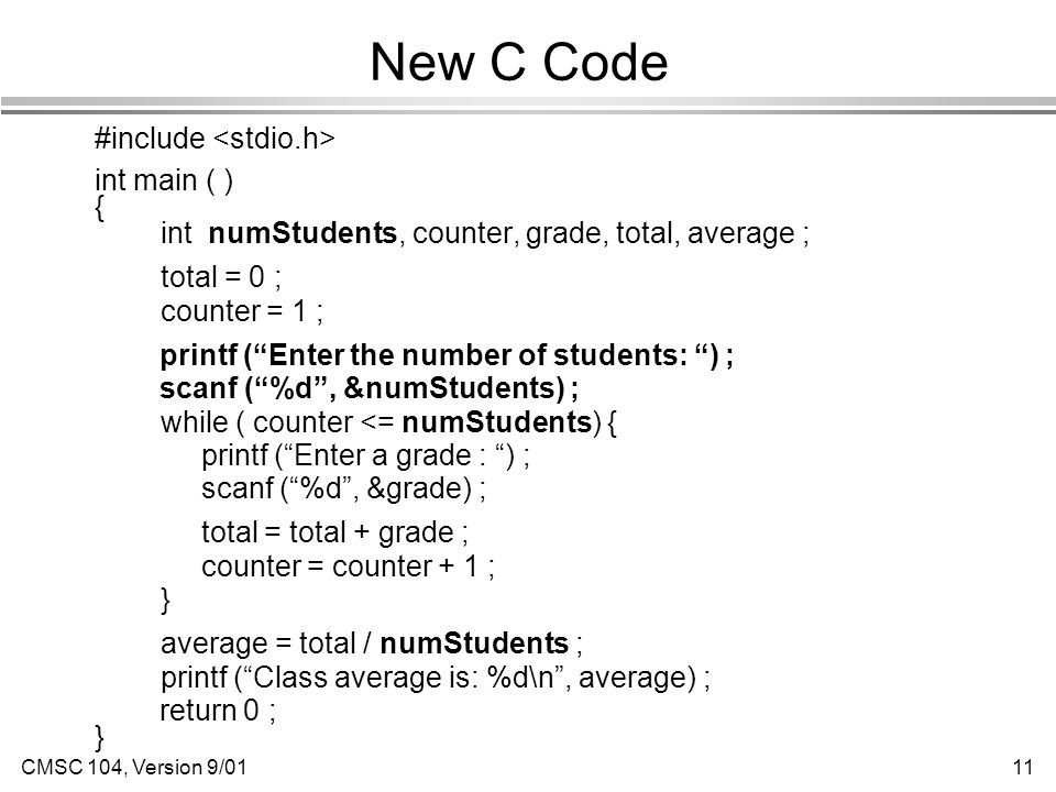 CMSC 104, Version 9/0111 New C Code #include int main ( ) { int numStudents, counter, grade, total, average ; total = 0 ; counter = 1 ; printf ( Enter the number of students: ) ; scanf ( %d , &numStudents) ; while ( counter <= numStudents) { printf ( Enter a grade : ) ; scanf ( %d , &grade) ; total = total + grade ; counter = counter + 1 ; } average = total / numStudents ; printf ( Class average is: %d\n , average) ; return 0 ; }