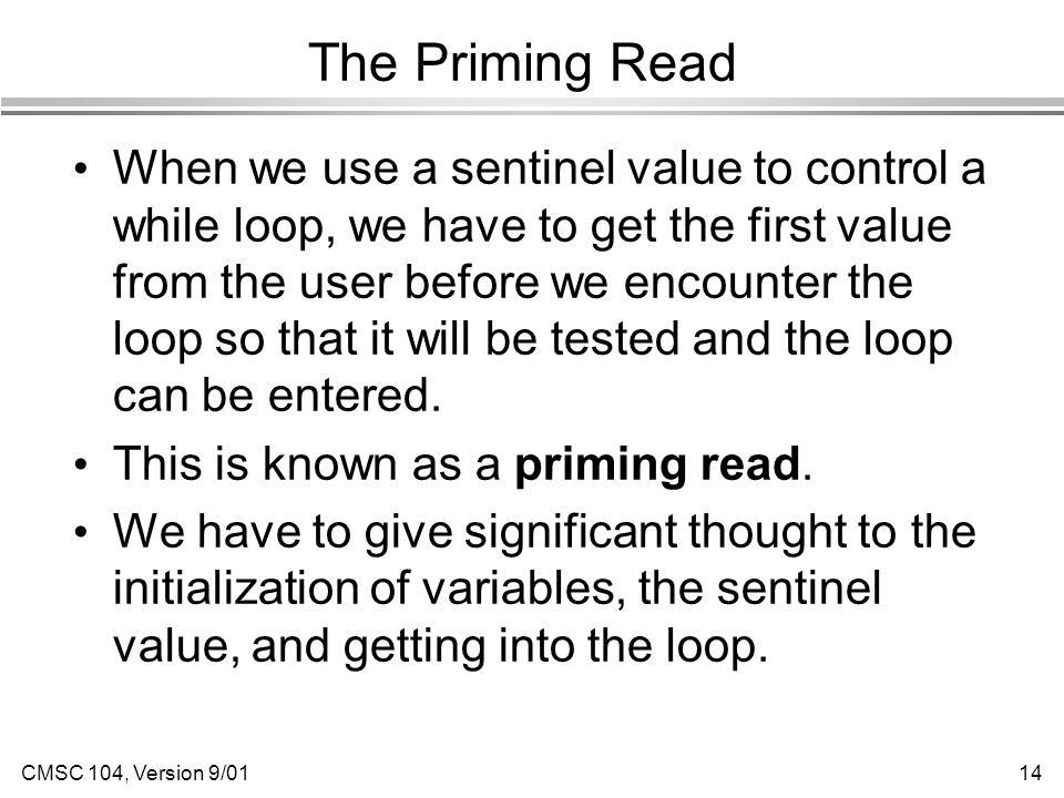 CMSC 104, Version 9/0114 The Priming Read When we use a sentinel value to control a while loop, we have to get the first value from the user before we encounter the loop so that it will be tested and the loop can be entered.