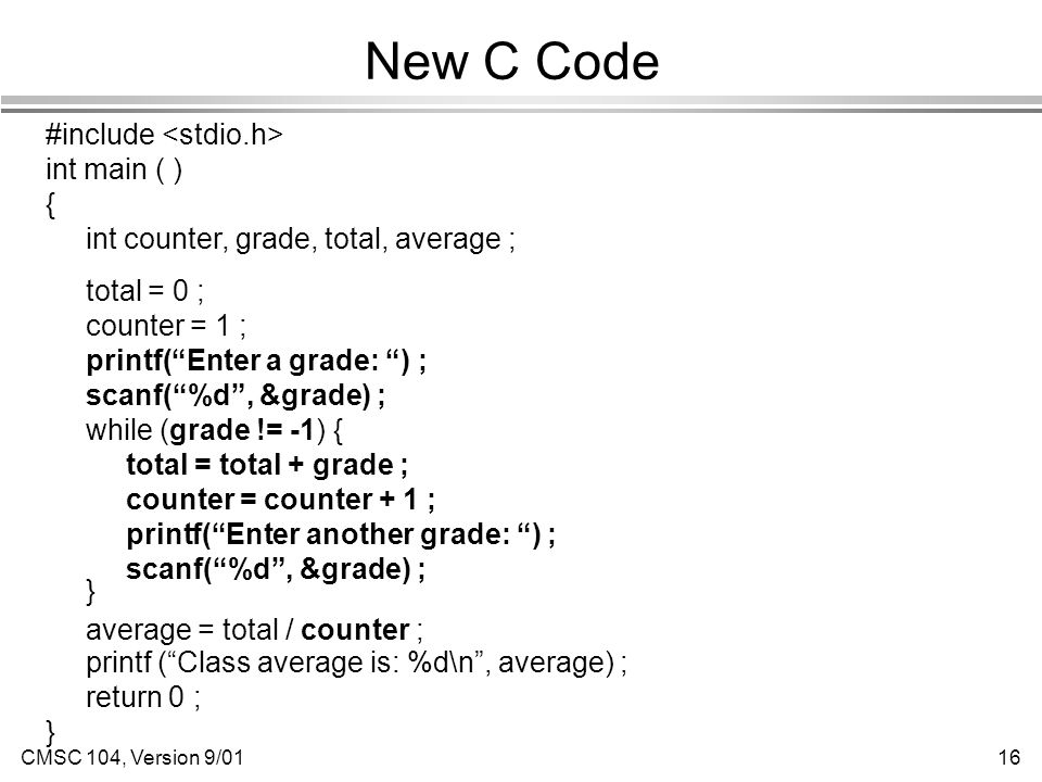 CMSC 104, Version 9/0116 New C Code #include int main ( ) { int counter, grade, total, average ; total = 0 ; counter = 1 ; printf( Enter a grade: ) ; scanf( %d , &grade) ; while (grade != -1) { total = total + grade ; counter = counter + 1 ; printf( Enter another grade: ) ; scanf( %d , &grade) ; } average = total / counter ; printf ( Class average is: %d\n , average) ; return 0 ; }