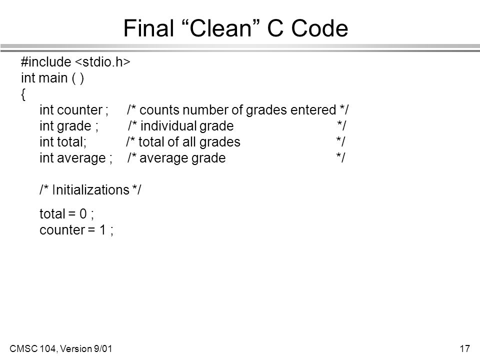 CMSC 104, Version 9/0117 Final Clean C Code #include int main ( ) { int counter ; /* counts number of grades entered */ int grade ; /* individual grade */ int total; /* total of all grades */ int average ; /* average grade */ /* Initializations */ total = 0 ; counter = 1 ;