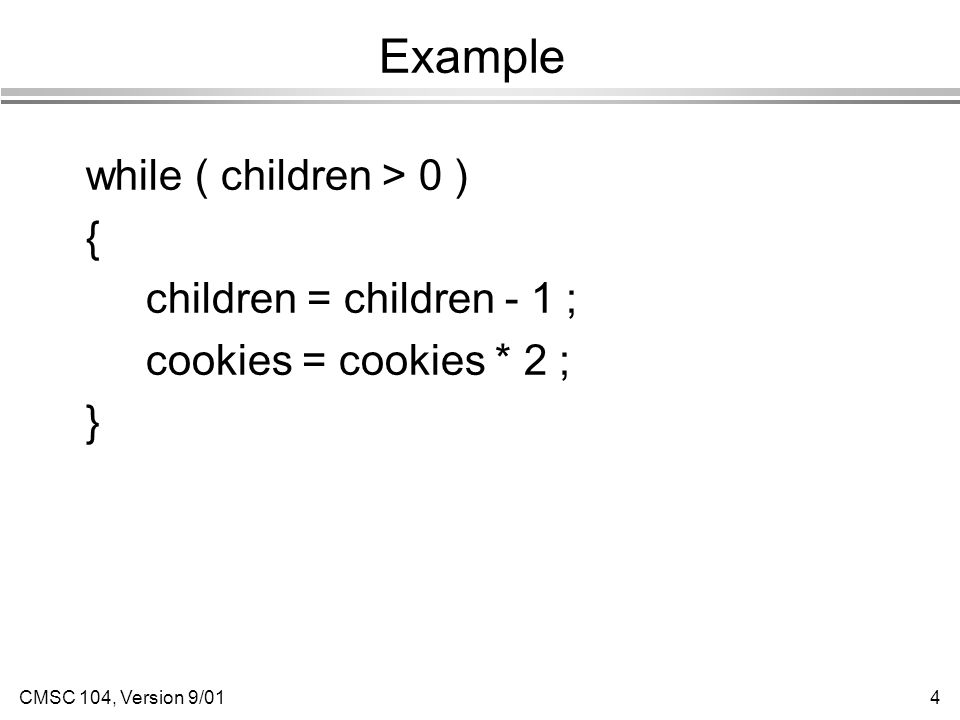 CMSC 104, Version 9/014 Example while ( children > 0 ) { children = children - 1 ; cookies = cookies * 2 ; }