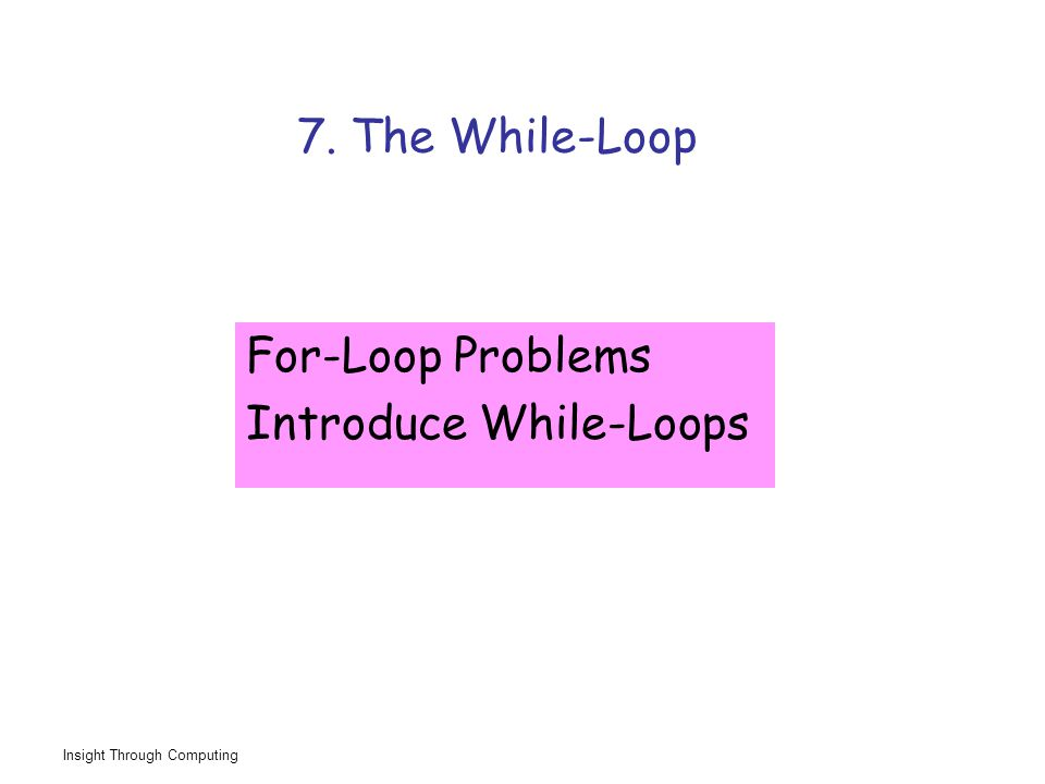Insight Through Computing 7. The While-Loop For-Loop Problems Introduce While-Loops