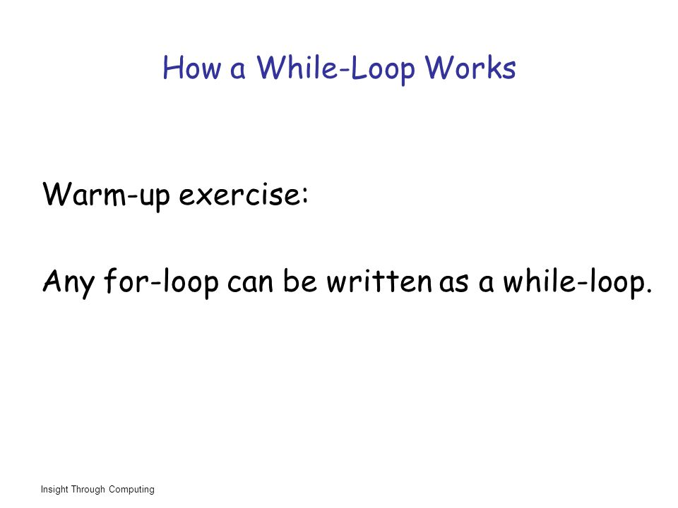 Insight Through Computing How a While-Loop Works Warm-up exercise: Any for-loop can be written as a while-loop.