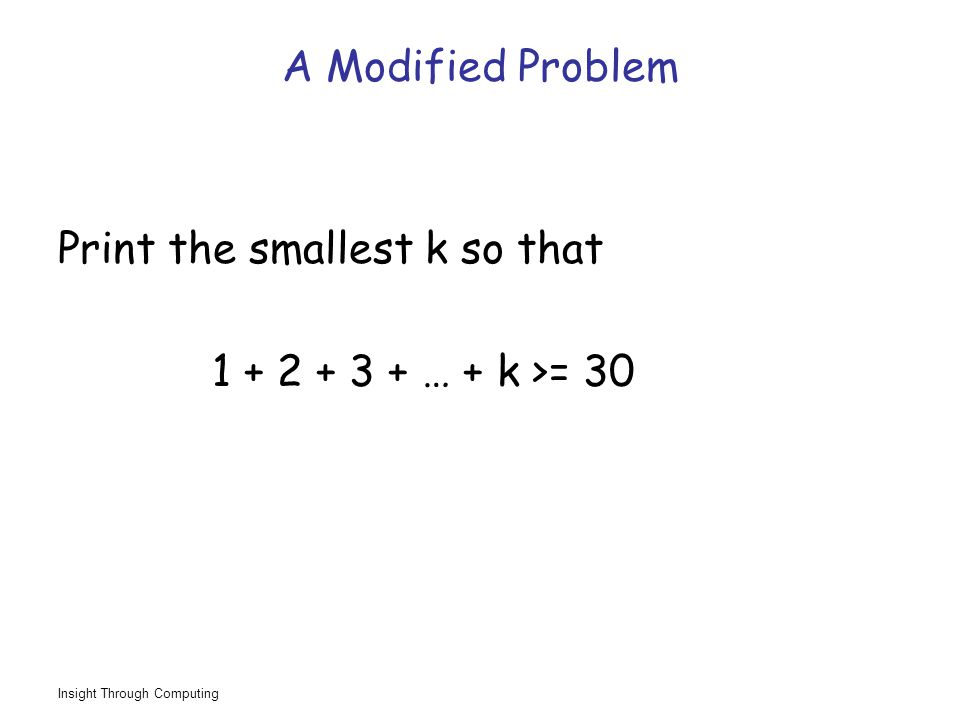 Insight Through Computing A Modified Problem Print the smallest k so that 1 + 2 + 3 + … + k >= 30