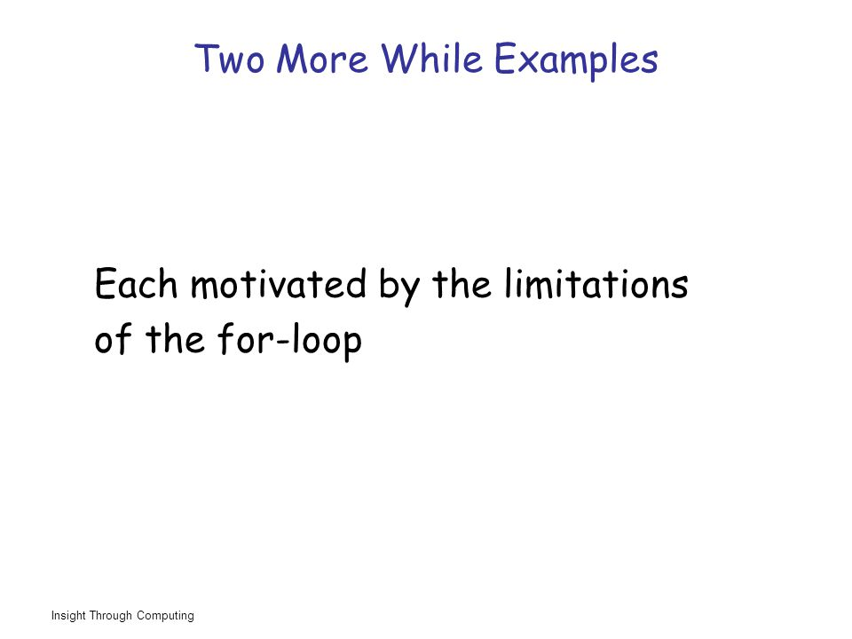 Insight Through Computing Two More While Examples Each motivated by the limitations of the for-loop