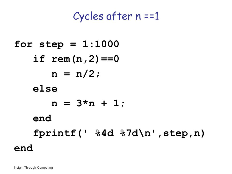 Insight Through Computing Cycles after n ==1 for step = 1:1000 if rem(n,2)==0 n = n/2; else n = 3*n + 1; end fprintf( %4d %7d\n ,step,n) end