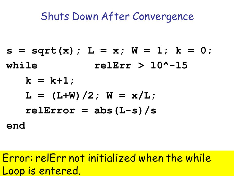 Insight Through Computing Shuts Down After Convergence s = sqrt(x); L = x; W = 1; k = 0; while k==0 || relErr > 10^-15 k = k+1; L = (L+W)/2; W = x/L; relError = abs(L-s)/s end Error: relErr not initialized when the while Loop is entered.