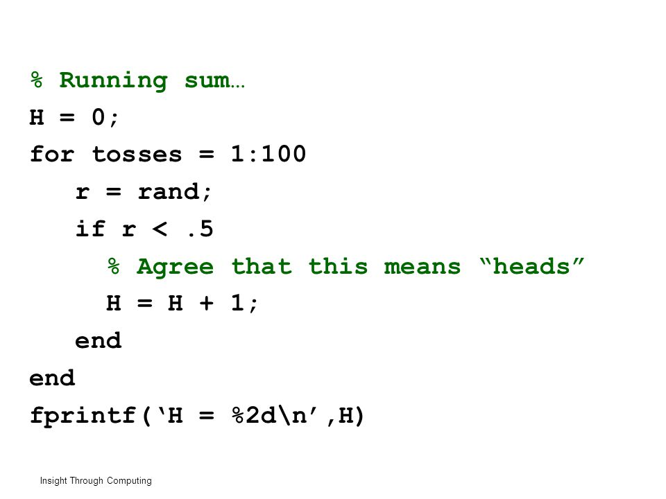 Insight Through Computing % Running sum… H = 0; for tosses = 1:100 r = rand; if r <.5 % Agree that this means heads H = H + 1; end fprintf('H = %2d\n',H)