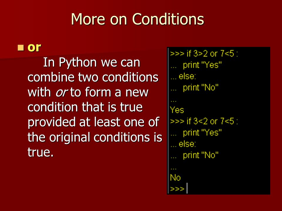 More on Conditions or In Python we can combine two conditions with or to form a new condition that is true provided at least one of the original condi