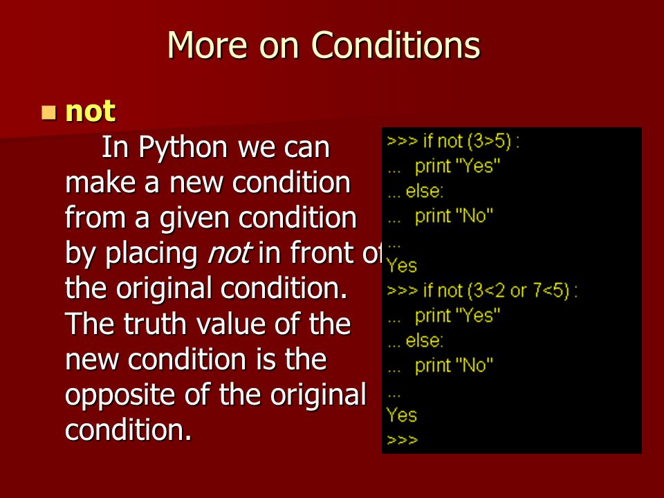 More on Conditions not In Python we can make a new condition from a given condition by placing not in front of the original condition. The truth value