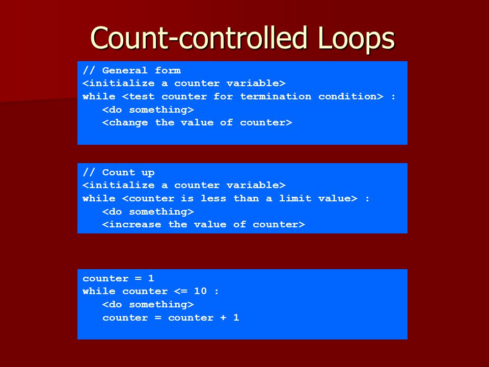 Count-controlled Loops // General form while : // Count up while : counter = 1 while counter <= 10 : counter = counter + 1