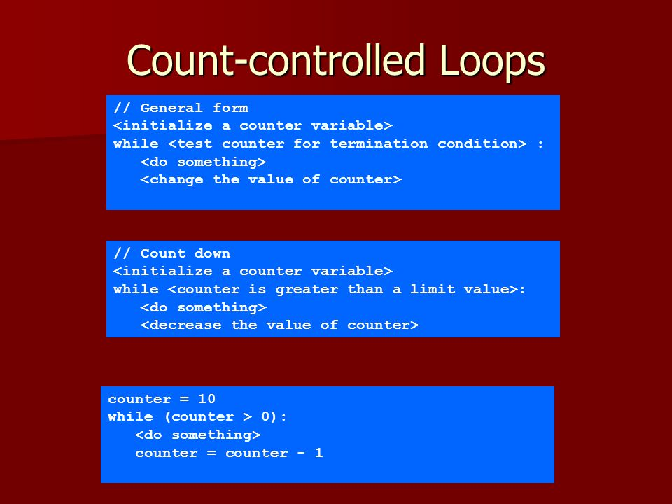 Count-controlled Loops // General form while : // Count down while : counter = 10 while (counter > 0): counter = counter - 1